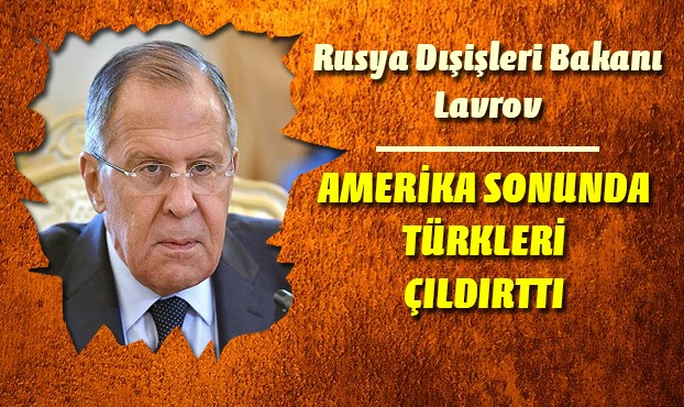 Rusya Dışişleri Bakanı Lavrov : Amerika Türkleri çıldırttı