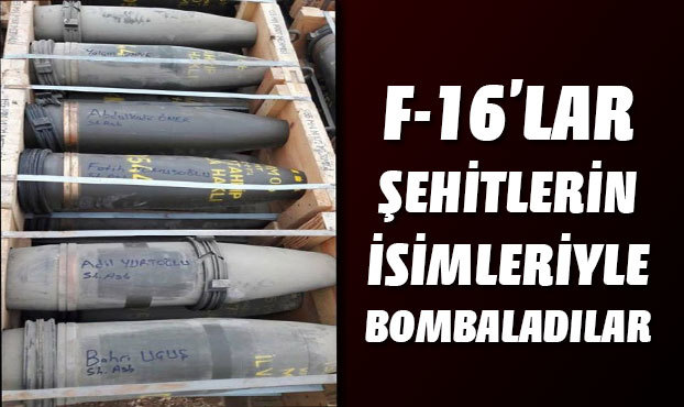 F-16'lar şehitlerin isimleriyle bombaladılar