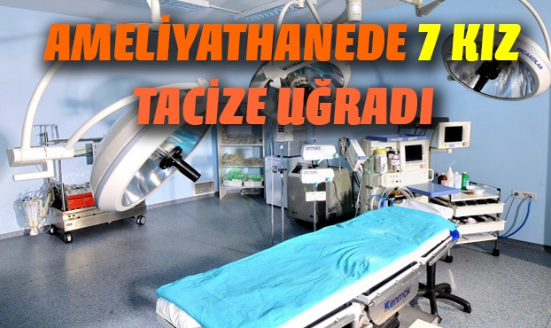 Ameliyathanede 7 kıza tacizde bulundu